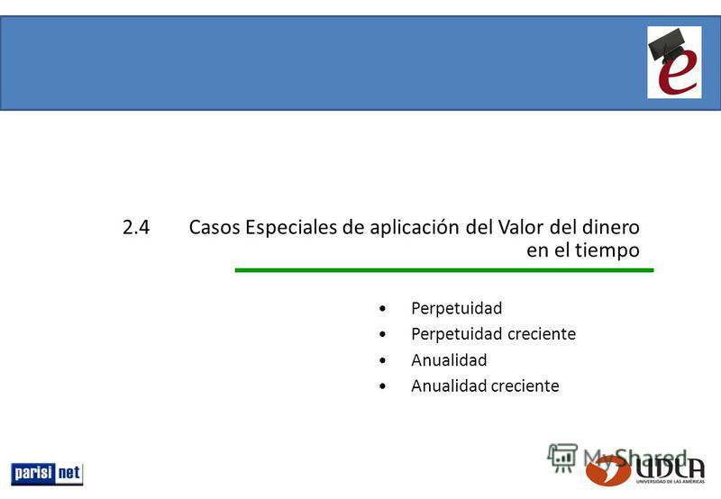 2.4Casos Especiales de aplicación del Valor del dinero en el tiempo Perpetuidad Perpetuidad creciente Anualidad Anualidad creciente