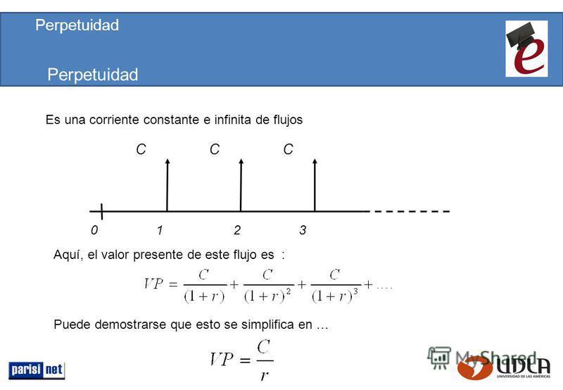 Perpetuidad Es una corriente constante e infinita de flujos Aquí, el valor presente de este flujo es : CCC 0123 Puede demostrarse que esto se simplifica en … Perpetuidad