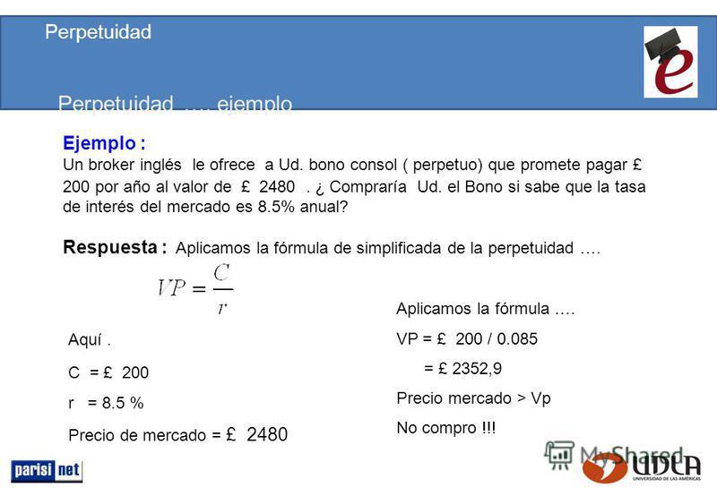 Perpetuidad …. ejemplo Respuesta : Aplicamos la fórmula de simplificada de la perpetuidad …. Aquí. C = £ 200 r = 8.5 % Precio de mercado = £ 2480 Ejemplo : Un broker inglés le ofrece a Ud. bono consol ( perpetuo) que promete pagar £ 200 por año al va