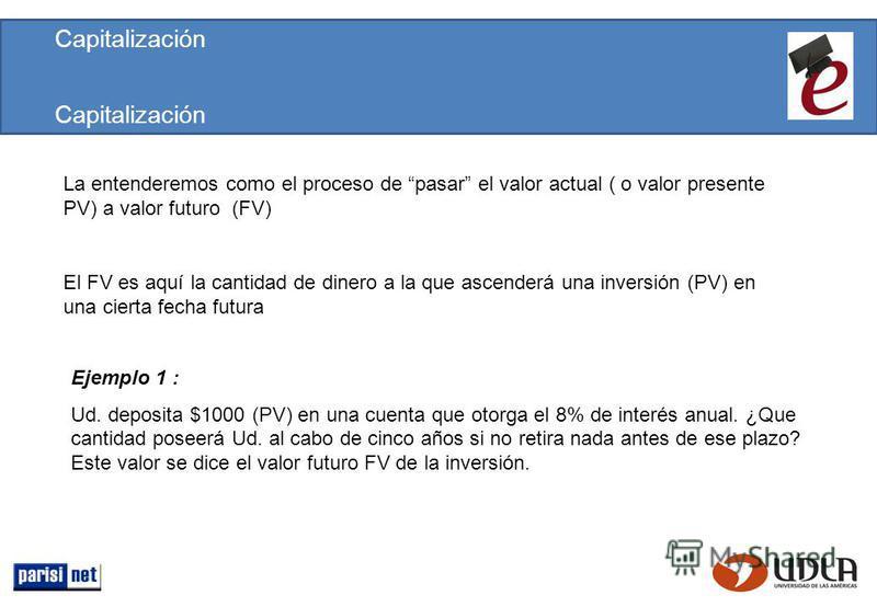 Capitalización La entenderemos como el proceso de pasar el valor actual ( o valor presente PV) a valor futuro (FV) Ejemplo 1 : Ud. deposita $1000 (PV) en una cuenta que otorga el 8% de interés anual. ¿Que cantidad poseerá Ud. al cabo de cinco años si