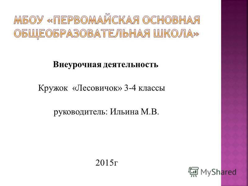 Внеурочная деятельность Кружок «Лесовичок» 3-4 классы руководитель: Ильина М.В. 2015 г