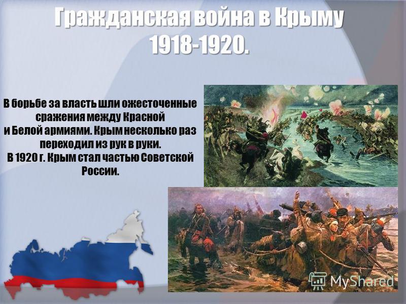 В борьбе за власть шли ожесточенные сражения между Красной и Белой армиями. Крым несколько раз переходил из рук в руки. В 1920 г. Крым стал частью Советской России. Гражданская война в Крыму 1918-1920.