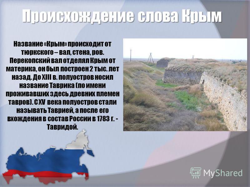 Происхождение слова Крым Название «Крым» происходит от тюркского – вал, стена, ров. Перекопский вал отделял Крым от материка, он был построен 2 тыс. лет назад. До XIII в. полуостров носил название Таврика (по имени проживавших здесь древних племен то