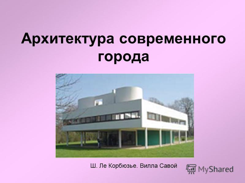 Архитектура современного города Ш. Ле Корбюзье. Вилла Савой