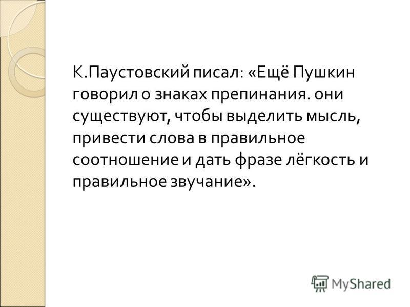 К. Паустовский писал : « Ещё Пушкин говорил о знаках препинания. они существуют, чтобы виделить мысль, привести слова в правильное соотношение и дать фразе лёгкость и правильное звучание ».