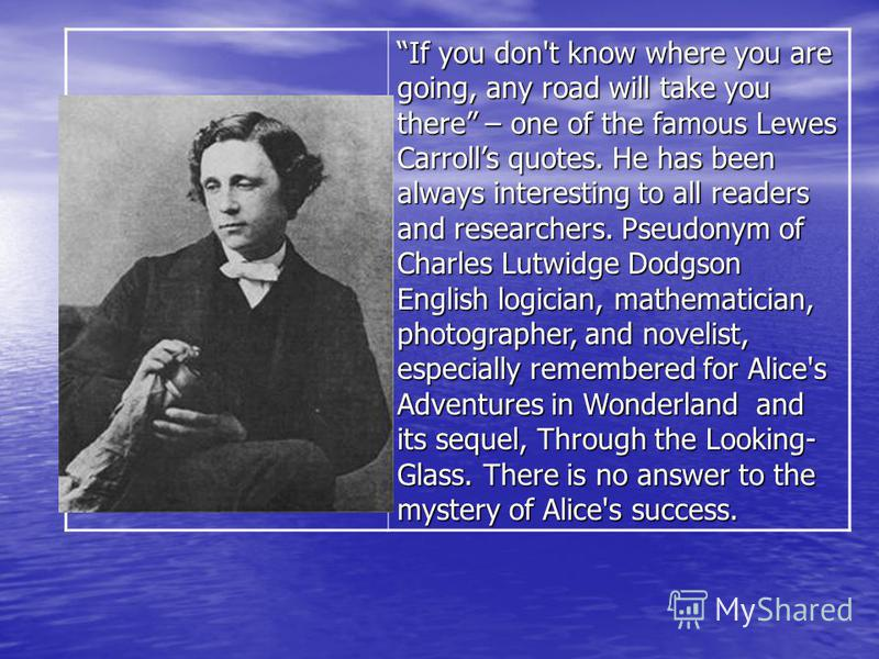 If you don't know where you are going, any road will take you there – one of the famous Lewes Carrolls quotes. He has been always interesting to all readers and researchers. Pseudonym of Charles Lutwidge Dodgson English logician, mathematician, photo