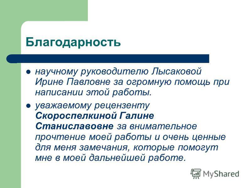 Благодарность научному руководителю Лысаковой Ирине Павловне за огромную помощь при написании этой работы. уважаемому рецензенту Скороспелкиной Галине Станиславовне за внимательное прочтение моей работы и очень ценные для меня замечания, которые помо