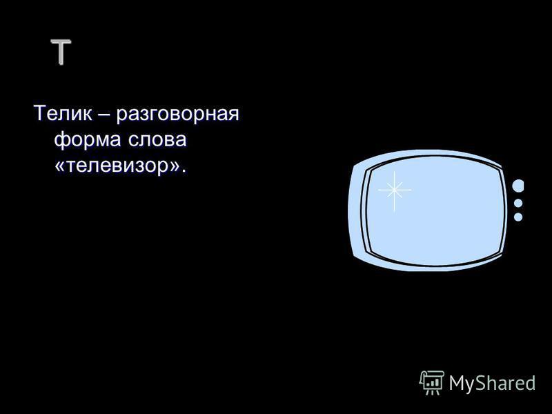 Т Телик – разговорная форма слова «телевизор».