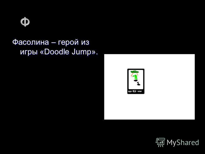 Ф Фасолина – герой из игры «Doodle Jump».