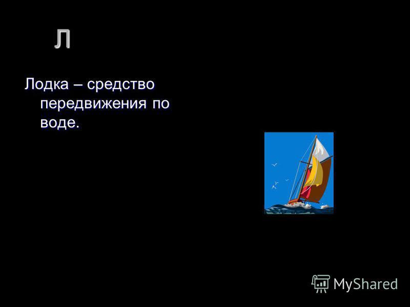 Л Лодка – средство передвижения по воде.