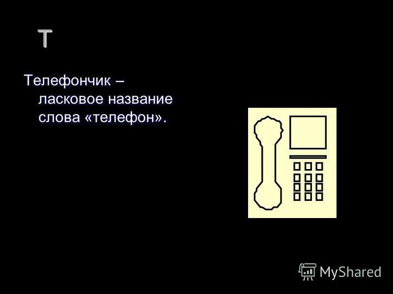 Т Телефончик – ласковое название слова «телефон».