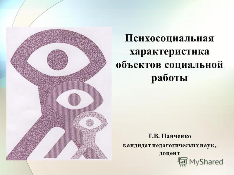 Психосоциальная характеристика объектов социальной работы Т.В. Панченко кандидат педагогических наук, доцент
