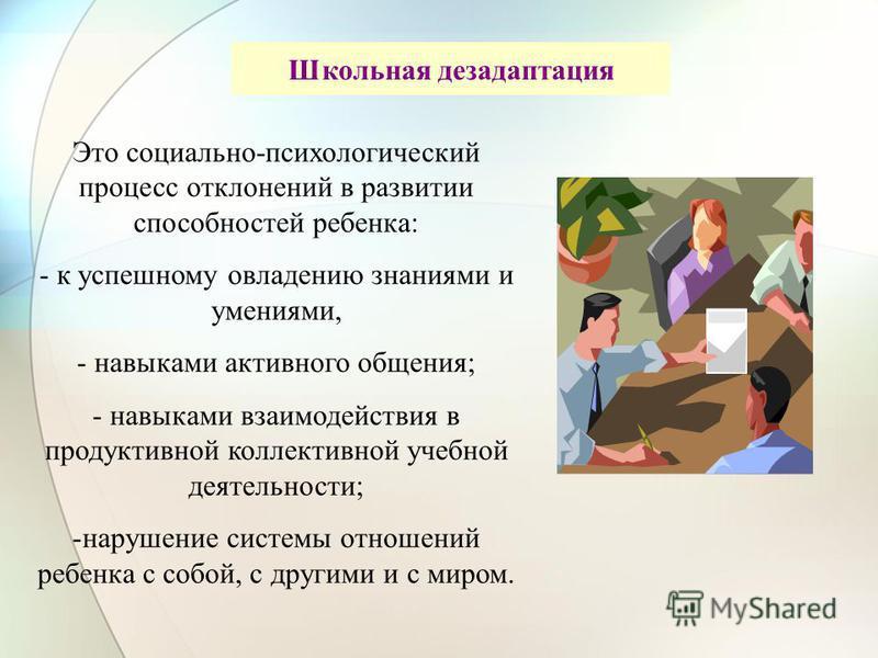 Школьная дезадаптация Это социально-психологический процесс отклонений в развитии способностей ребенка: - к успешному овладению знаниями и умениями, - навыками активного общения; - навыками взаимодействия в продуктивной коллективной учебной деятельно
