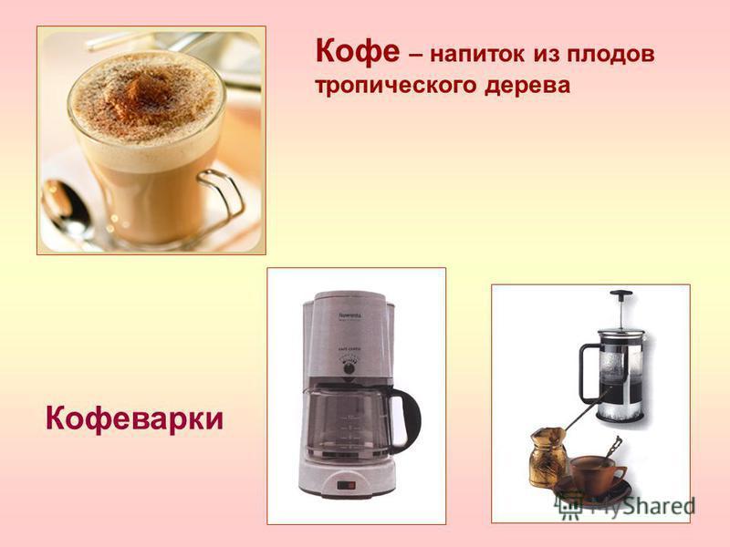 Кофеварки Кофе – напиток из плодов тропического дерева