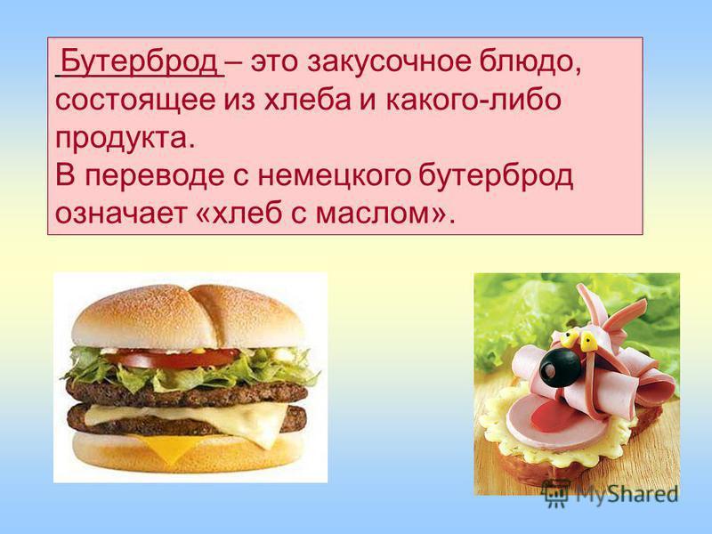Бутерброд – это закусочное блюдо, состоящее из хлеба и какого-либо продукта. В переводе с немецкого бутерброд означает «хлеб с маслом».
