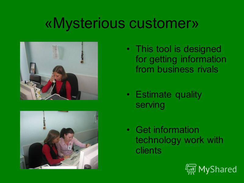 «Mysterious customer» This tool is designed for getting information from business rivals Estimate quality serving Get information technology work with clients