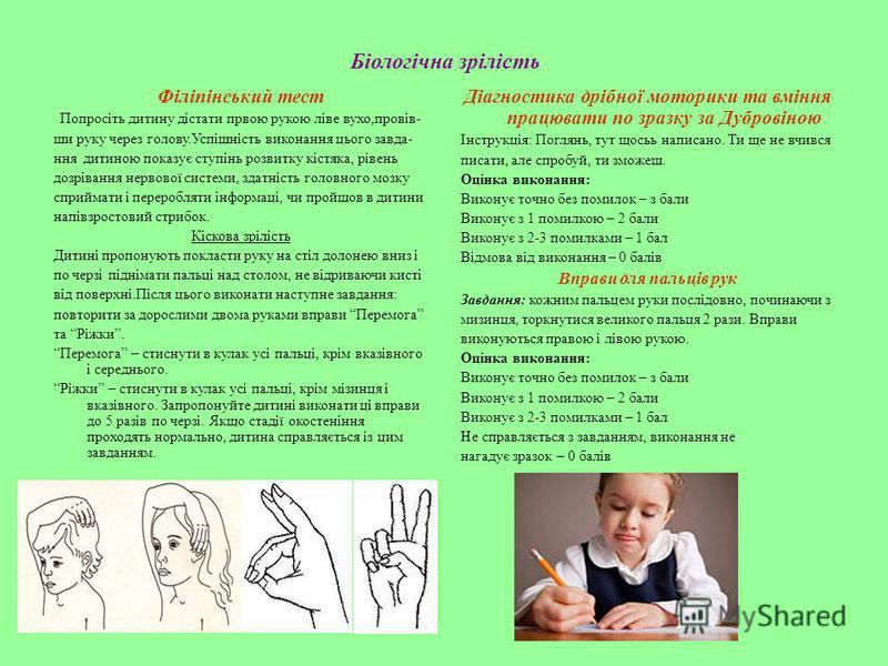 Біологічна зрілість Філіпінський тест Попросіть дитину дістати првою рукою ліве вухо,провів- ши руку через голову.Успішність виконання цього завда- ння дитиною показує ступінь розвитку кістяка, рівень дозрівання нервової системи, здатність головного