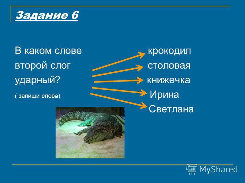 Задание 6 В каком слове крокодил второй слог столовая ударный? книжечка ( запиши слова) Ирина Светлана