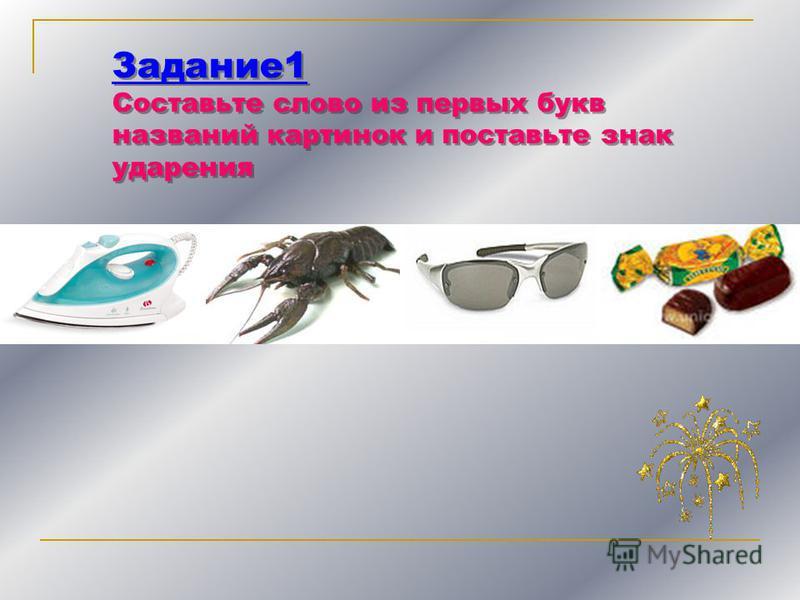 Задание 1 Составьте слово из первых букв названий картинок и поставьте знак ударения Задание 1 Составьте слово из первых букв названий картинок и поставьте знак ударения