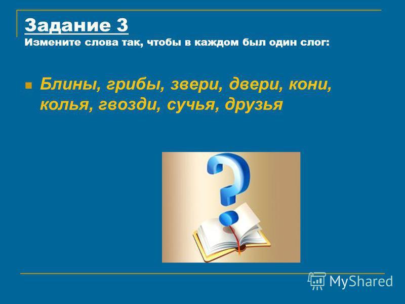 Задание 3 Измените слова так, чтобы в каждом был один слог: Блины, грибы, звери, двери, кони, колья, гвозди, сучья, друзья