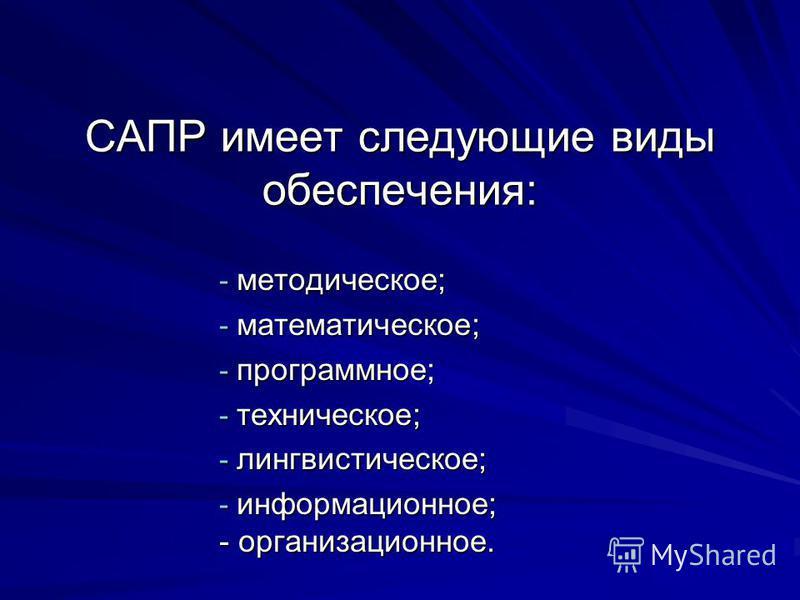 САПР имеет следующие виды обеспечения: - методическое; - математическое; - программное; - техническое; - лингвистическое; - информационное; - организационное.
