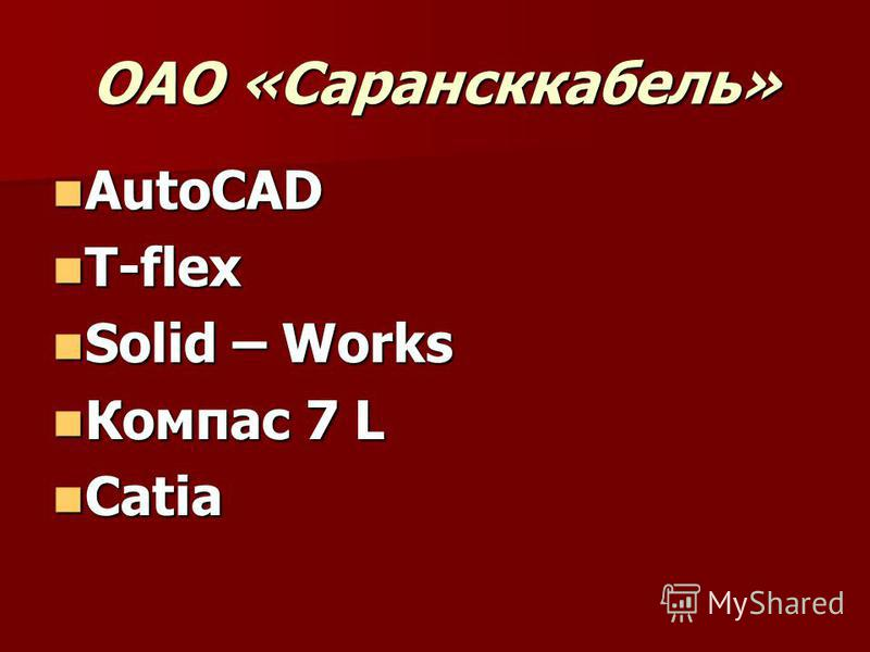 ОАО «Сарансккабель» AutoCAD AutoCAD T-flex T-flex Solid – Works Solid – Works Компас 7 L Компас 7 L Catia Catia