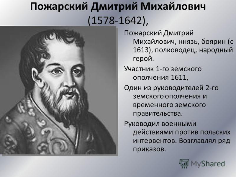 Пожарский Дмитрий Михайлович (1578-1642), Пожарский Дмитрий Михайлович, князь, боярин (с 1613), полководец, народный герой. Участник 1-го земского ополчения 1611, Один из руководителей 2-го земского ополчения и временного земского правительства. Руко