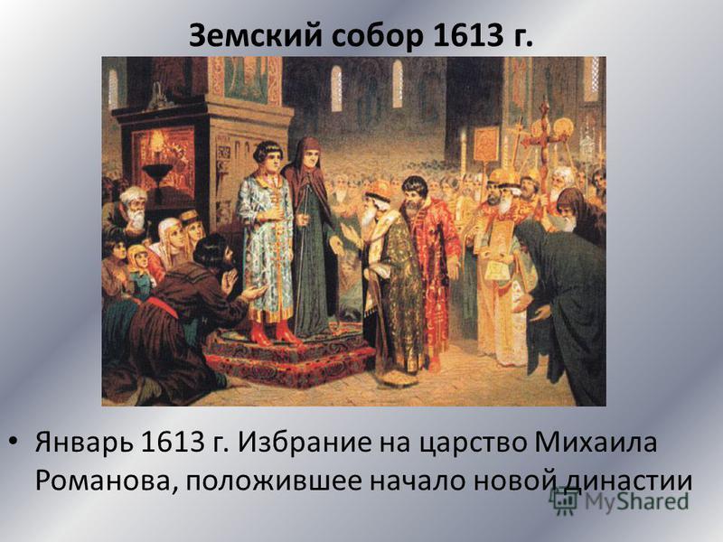 Земский собор 1613 г. Январь 1613 г. Избрание на царство Михаила Романова, положившее начало новой династии