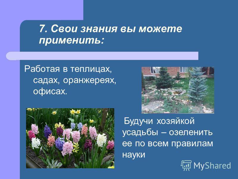 7. Свои знания вы можете применить: Работая в теплицах, садах, оранжереях, офисах. Будучи хозяйкой усадьбы – озеленить ее по всем правилам науки
