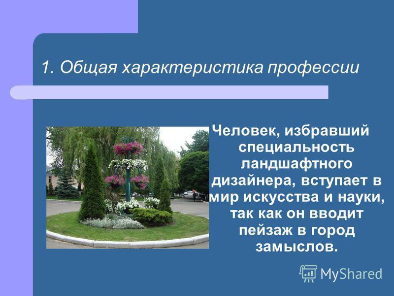 1. Общая характеристика профессии Человек, избравший специальность ландшафтного дизайнера, вступает в мир искусства и науки, так как он вводит пейзаж в город замыслов.