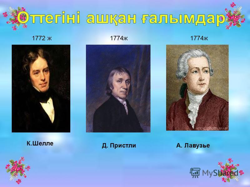 К.Шелле Д. ПристлиА. Лавузье 1772 ж1774ж