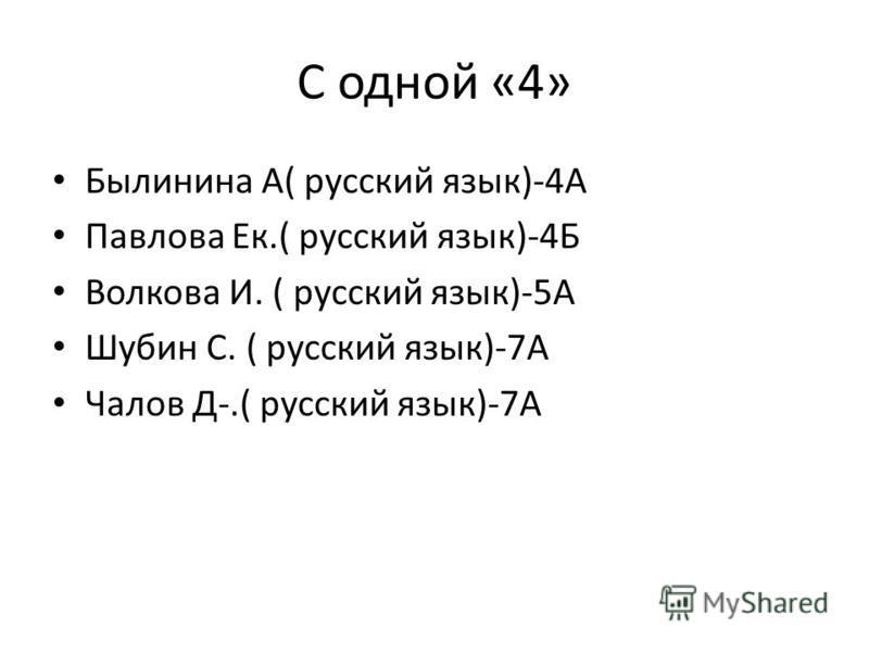 С одной «4» Былинина А( русский язык)-4А Павлова Ек.( русский язык)-4Б Волкова И. ( русский язык)-5А Шубин С. ( русский язык)-7А Чалов Д-.( русский язык)-7А