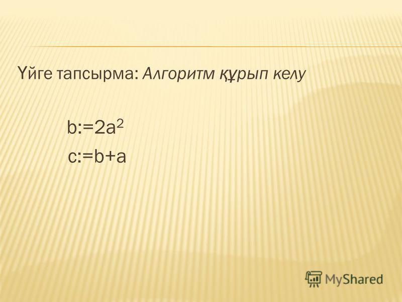 Ү йге тапсырма: Алгоритм құ рып келу b:=2a 2 c:=b+a