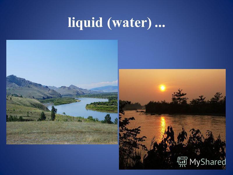 liquid (water)...