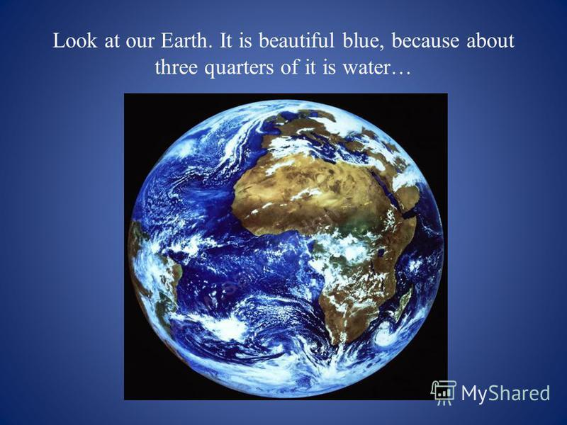Look at our Earth. It is beautiful blue, because about three quarters of it is water…