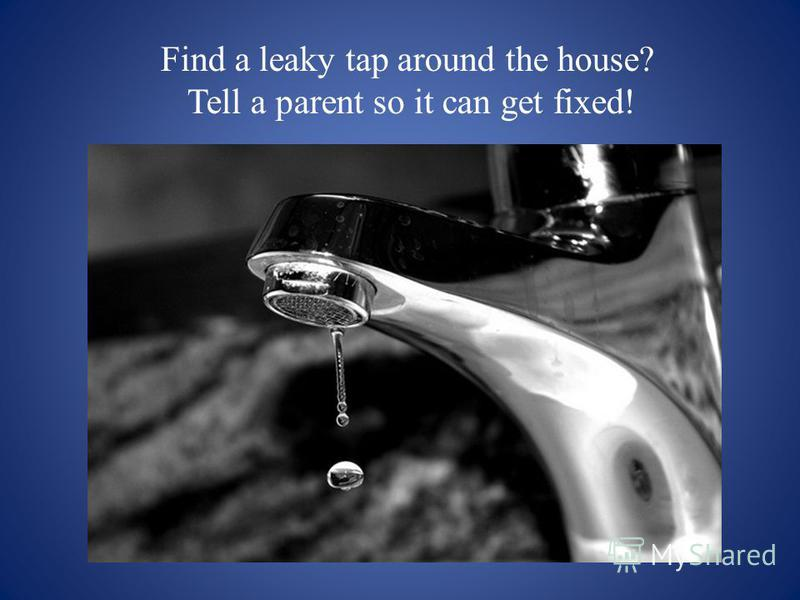 Find a leaky tap around the house? Tell a parent so it can get fixed!