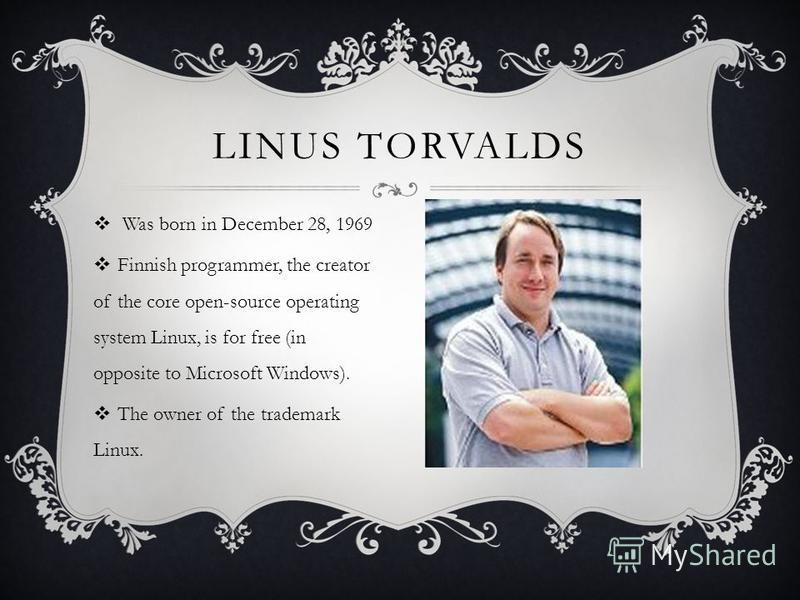 LINUS TORVALDS Was born in December 28, 1969 Finnish programmer, the creator of the core open-source operating system Linux, is for free (in opposite to Microsoft Windows). The owner of the trademark Linux.