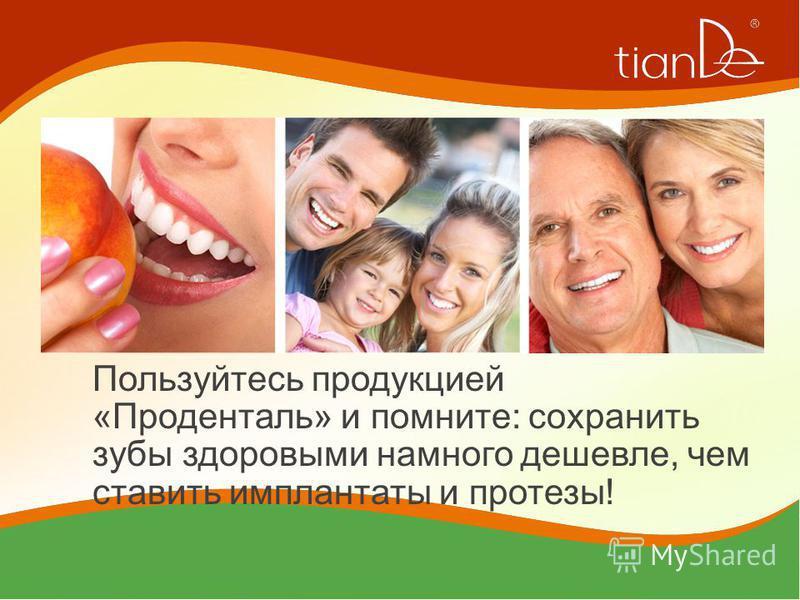 Пользуйтесь продукцией «Проденталь» и помните: сохранить зубы здоровыми намного дешевле, чем ставить имплантаты и протезы!