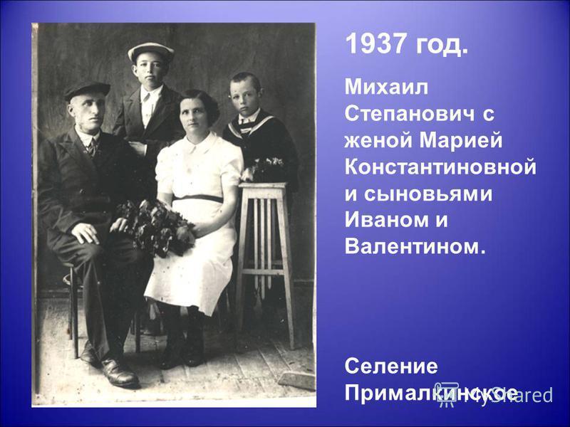 1937 год. Михаил Степанович с женой Марией Константиновной и сыновьями Иваном и Валентином. Селение Прималкинское