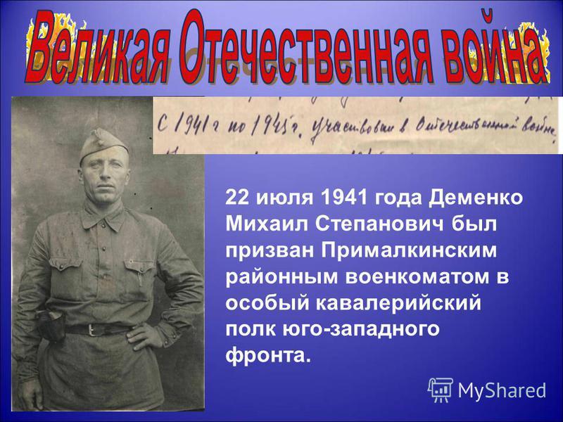 22 июля 1941 года Деменко Михаил Степанович был призван Прималкинским районным военкоматом в особый кавалерийский полк юго-западного фронта.