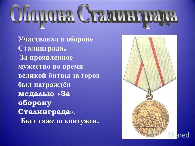 Участвовал в обороне Сталинграда. За проявленное мужество во время великой битвы за город был награждён медалью «За оборону Сталинграда». Был тяжело контужен.