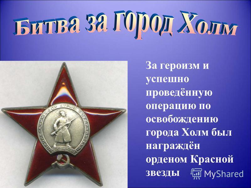 За героизм и успешно проведённую операцию по освобождению города Холм был награждён орденом Красной звезды