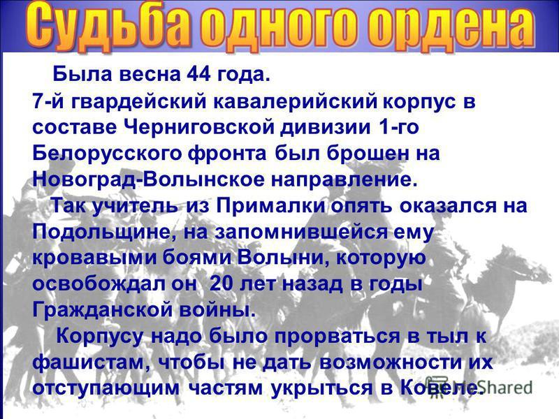 Была весна 44 года. 7-й гвардейский кавалерийский корпус в составе Черниговской дивизии 1-го Белорусского фронта был брошен на Новоград-Волынское направление. Так учитель из Прималки опять оказался на Подольщине, на запомнившейся ему кровавыми боями