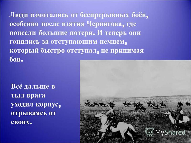 Люди измотались от беспрерывных боёв, особенно после взятия Чернигова, где понесли большие потери. И теперь они гонялись за отступающим немцем, который быстро отступал, не принимая боя. Всё дальше в тыл врага уходил корпус, отрываясь от своих.