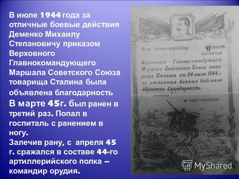 В июле 1944 года за отличные боевые действия Деменко Михаилу Степановичу приказом Верховного Главнокомандующего Маршала Советского Союза товарища Сталина была объявлена благодарность В марте 45 г. был ранен в третий раз. Попал в госпиталь с ранением