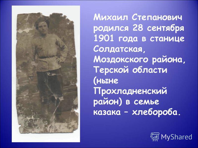 Михаил Степанович родился 28 сентября 1901 года в станице Солдатская, Моздокского района, Терской области (ныне Прохладненский район) в семье казака – хлебороба.