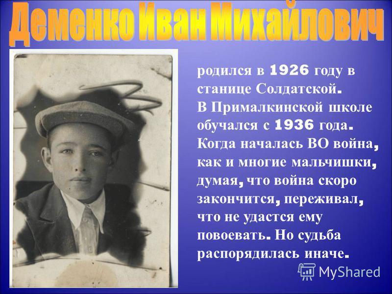 родился в 1926 году в станице Солдатской. В Прималкинской школе обучался с 1936 года. Когда началась ВО война, как и многие мальчишки, думая, что война скоро закончится, переживал, что не удастся ему повоевать. Но судьба распорядилась иначе.