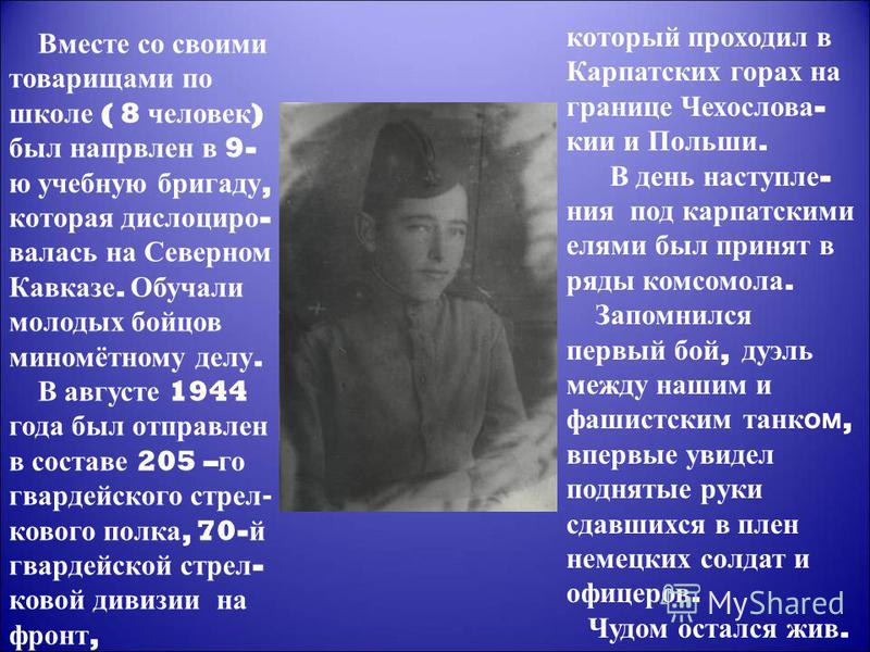 Вместе со своими товарищами по школе ( 8 человек ) был направлен в 9- ю учебную бригаду, которая дислоцировалась на Северном Кавказе. Обучали молодых бойцов миномётному делу. В августе 1944 года был отправлен в составе 205 – го гвардейского стрелково