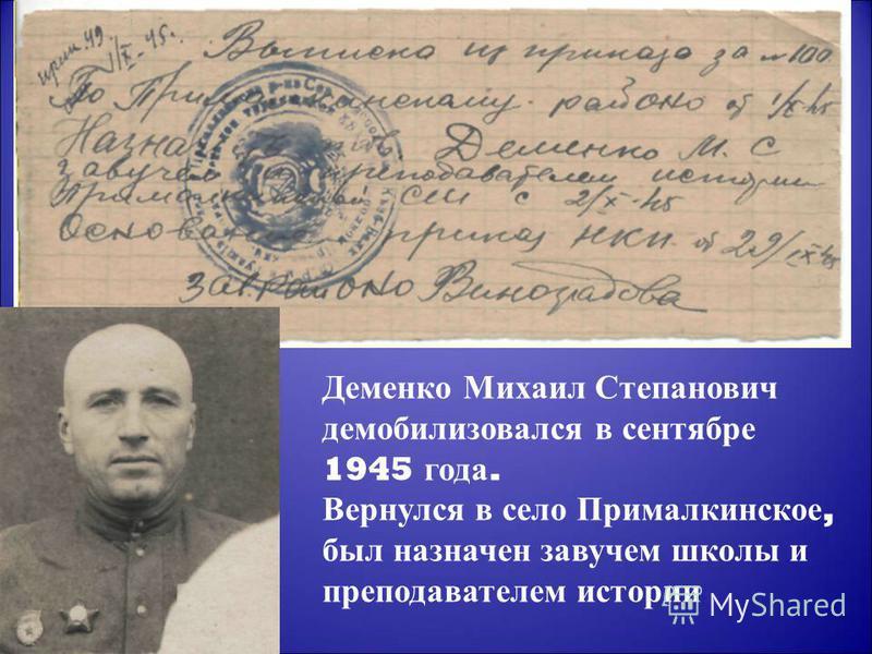 Деменко Михаил Степанович демобилизовался в сентябре 1945 года. Вернулся в село Прималкинское, был назначен завучем школы и преподавателем истории