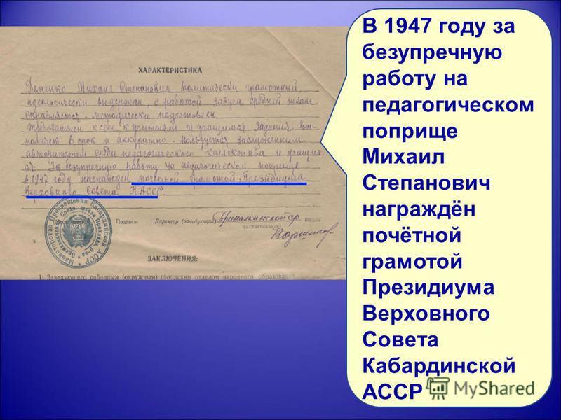 В 1947 году за безупречную работу на педагогическом поприще Михаил Степанович награждён почётной грамотой Президиума Верховного Совета Кабардинской АССР